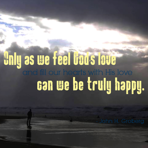 Only as we feel God's love and fill our hearts with His love can we be trully happy. by John H. Groberg