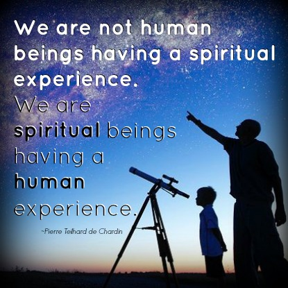 We are not human beings having spiritual experience. We are spiritual beings having a human experience - by Pierre Teilhard de Chardin